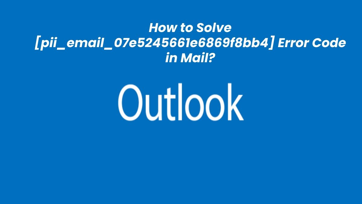 How to Solve [pii_email_07e5245661e6869f8bb4] Error Code in Mail?
