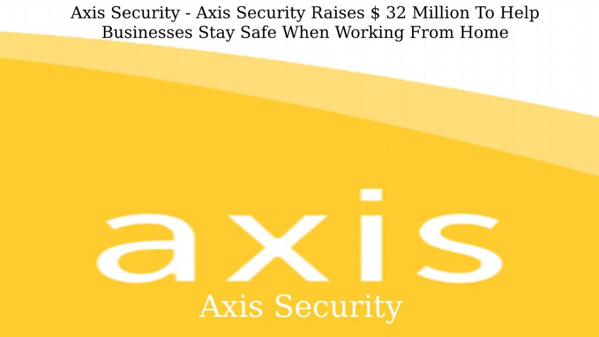 Axis Security – Axis Security Raises $ 32 Million To Help Businesses Stay Safe When Working From Home
