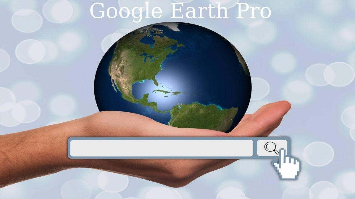 Google Earth Pro – Key Features, Advantages, Versions of Google Earth
