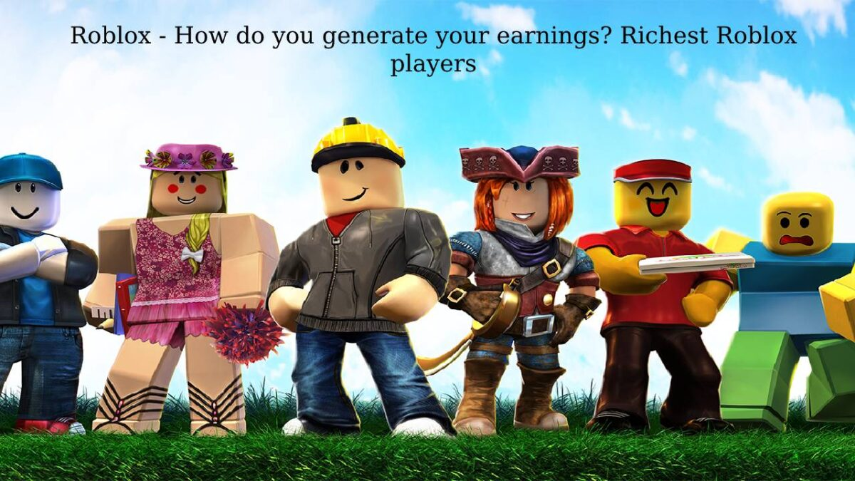 Roblox – Creators, support Roblox. How do you generate your earnings? Richest Roblox players