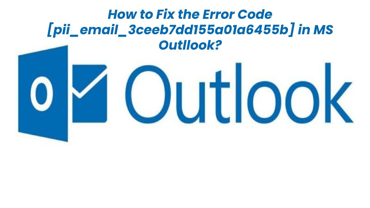 How to Fix the Error Code [pii_email_3ceeb7dd155a01a6455b] in MS Outllook?