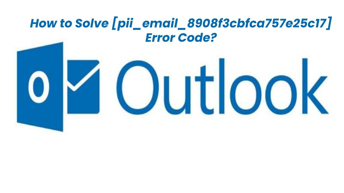 How to Fix [pii_email_8908f3cbfca757e25c17] Error Code in MS Outlook?